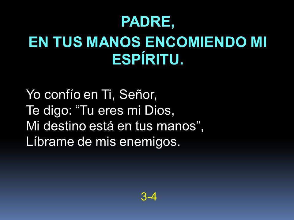 Yo confío en Ti, Señor, Te digo: Tu eres mi Dios, Mi destino está en tus manos, Líbrame de mis enemigos. 3-4 PADRE, EN TUS MANOS ENCOMIENDO MI ESPÍRIT