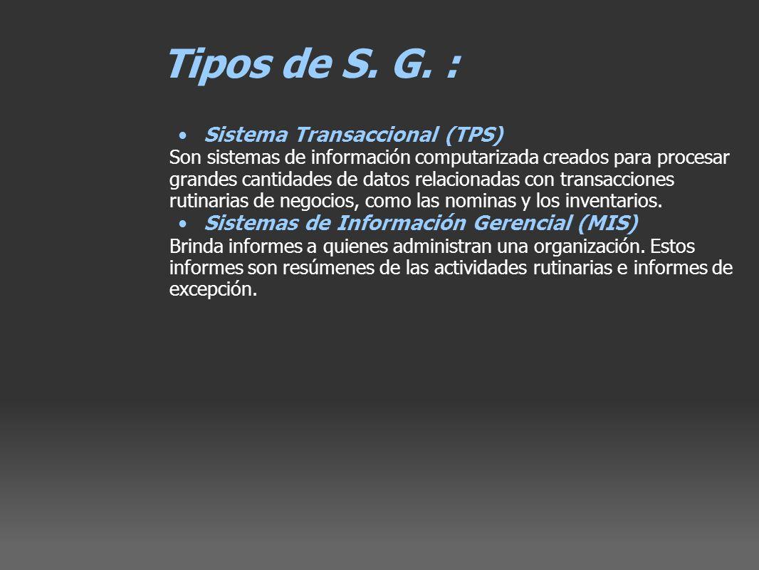 Tipos de S. G. : Sistema Transaccional (TPS) Son sistemas de información computarizada creados para procesar grandes cantidades de datos relacionadas
