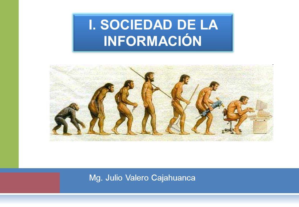 I. SOCIEDAD DE LA INFORMACIÓN Mg. Julio Valero Cajahuanca