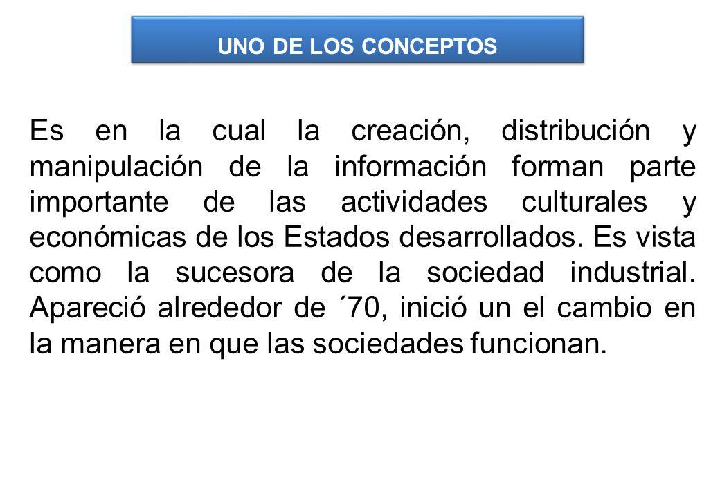 Es en la cual la creación, distribución y manipulación de la información forman parte importante de las actividades culturales y económicas de los Est