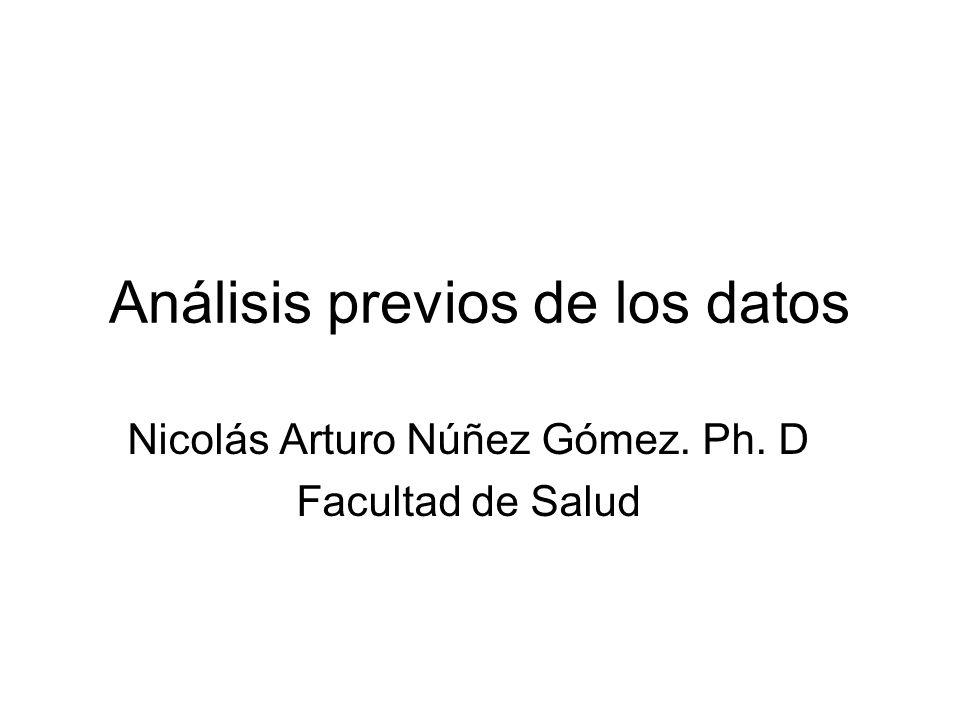 Análisis previos de los datos Nicolás Arturo Núñez Gómez. Ph. D Facultad de Salud