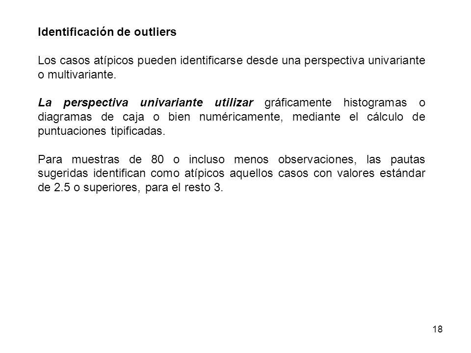 18 Identificación de outliers Los casos atípicos pueden identificarse desde una perspectiva univariante o multivariante. La perspectiva univariante ut