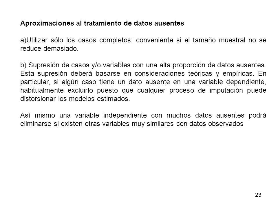 23 Aproximaciones al tratamiento de datos ausentes a)Utilizar sólo los casos completos: conveniente si el tamaño muestral no se reduce demasiado. b) S