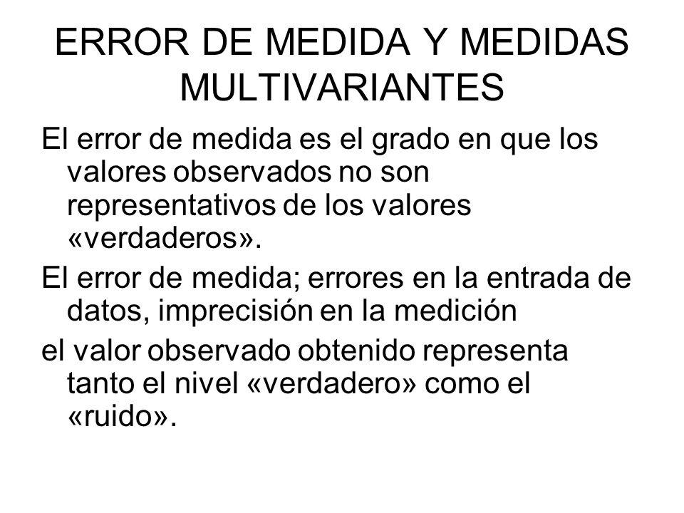 ERROR DE MEDIDA Y MEDIDAS MULTIVARIANTES El error de medida es el grado en que los valores observados no son representativos de los valores «verdadero