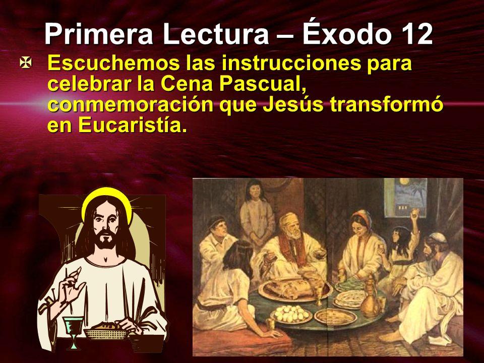 Primera Lectura – Éxodo 12 Escuchemos las instrucciones para celebrar la Cena Pascual, conmemoración que Jesús transformó en Eucaristía. Escuchemos la