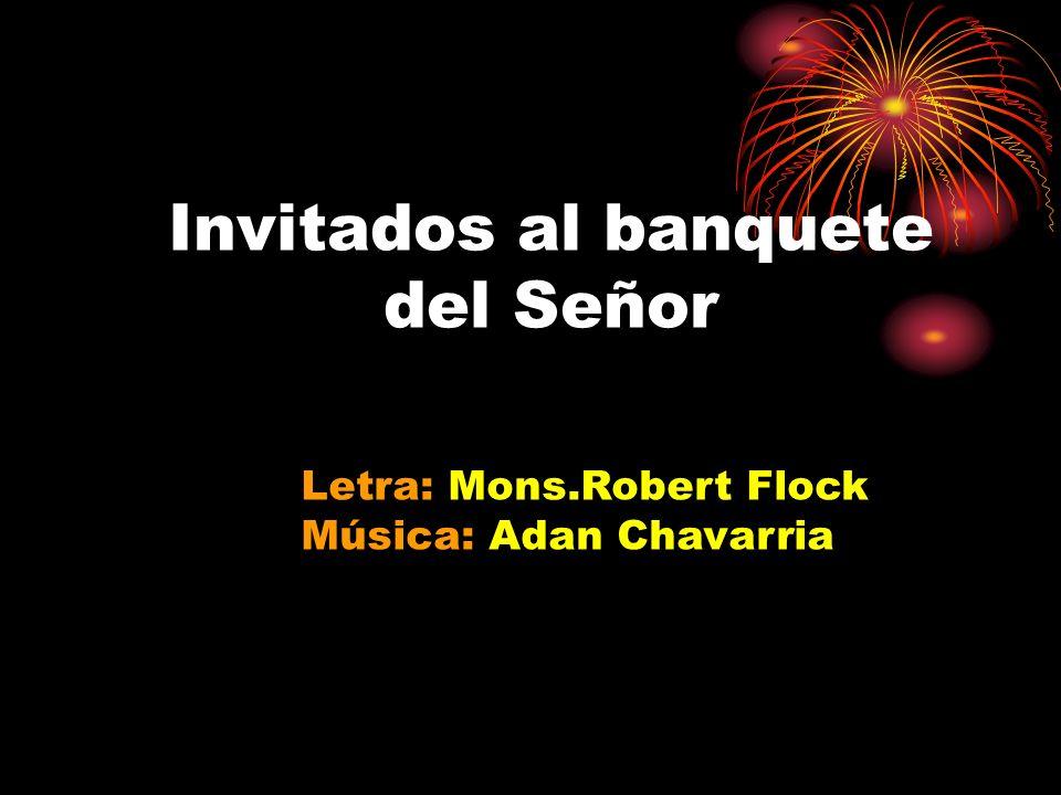 Invitados al banquete del Señor Letra: Mons.Robert Flock Música: Adan Chavarria