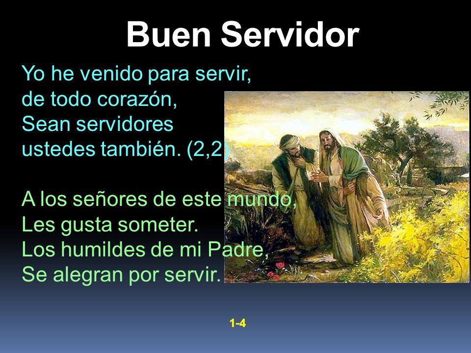 Yo he venido para servir, de todo corazón, Sean servidores ustedes también. (2,2) A los señores de este mundo, Les gusta someter. Los humildes de mi P