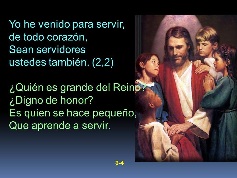 Yo he venido para servir, de todo corazón, Sean servidores ustedes también. (2,2) ¿Quién es grande del Reino? ¿Digno de honor? Es quien se hace pequeñ