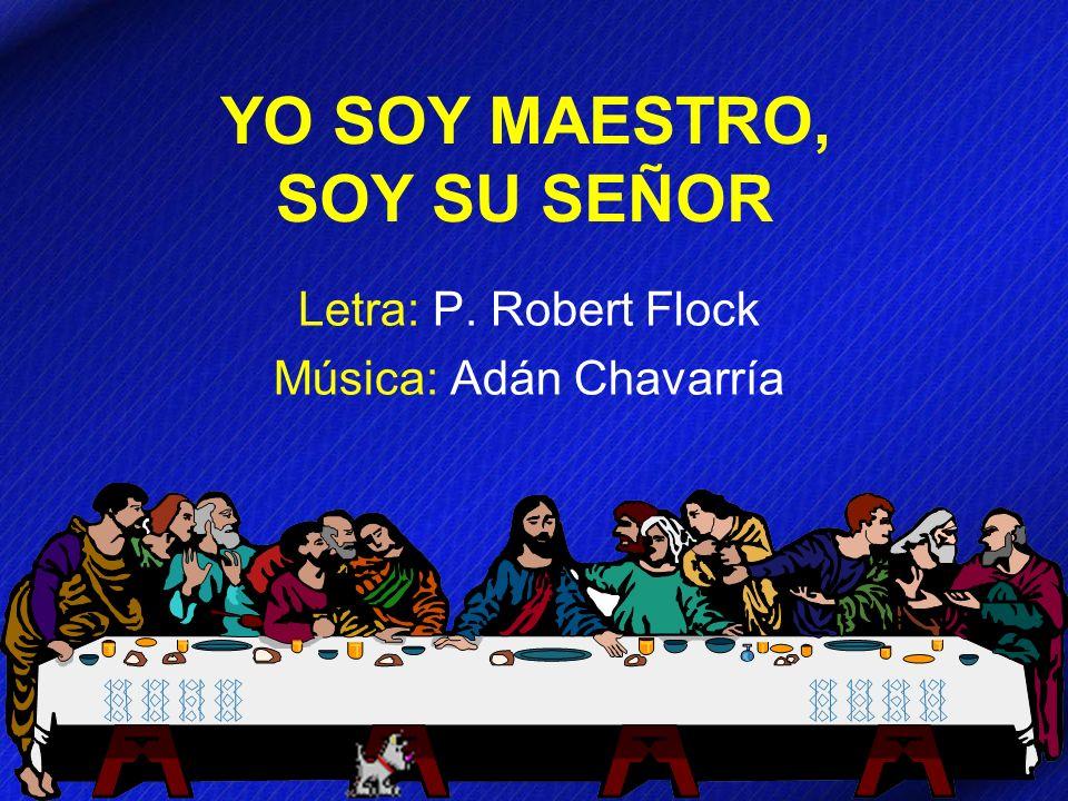 YO SOY MAESTRO, SOY SU SEÑOR Letra: P. Robert Flock Música: Adán Chavarría