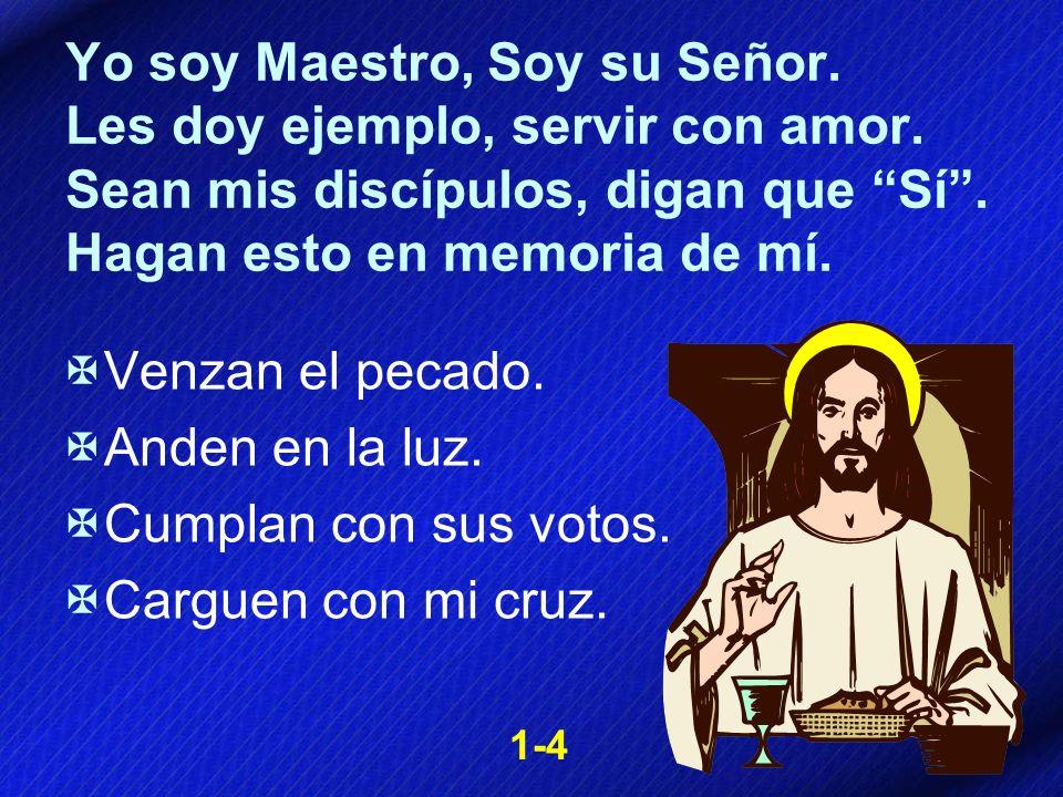 Yo soy Maestro, Soy su Señor. Les doy ejemplo, servir con amor. Sean mis discípulos, digan que Sí. Hagan esto en memoria de mí. Venzan el pecado. Ande