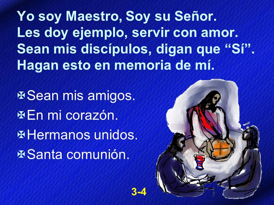 Yo soy Maestro, Soy su Señor. Les doy ejemplo, servir con amor. Sean mis discípulos, digan que Sí. Hagan esto en memoria de mí. Sean mis amigos. En mi