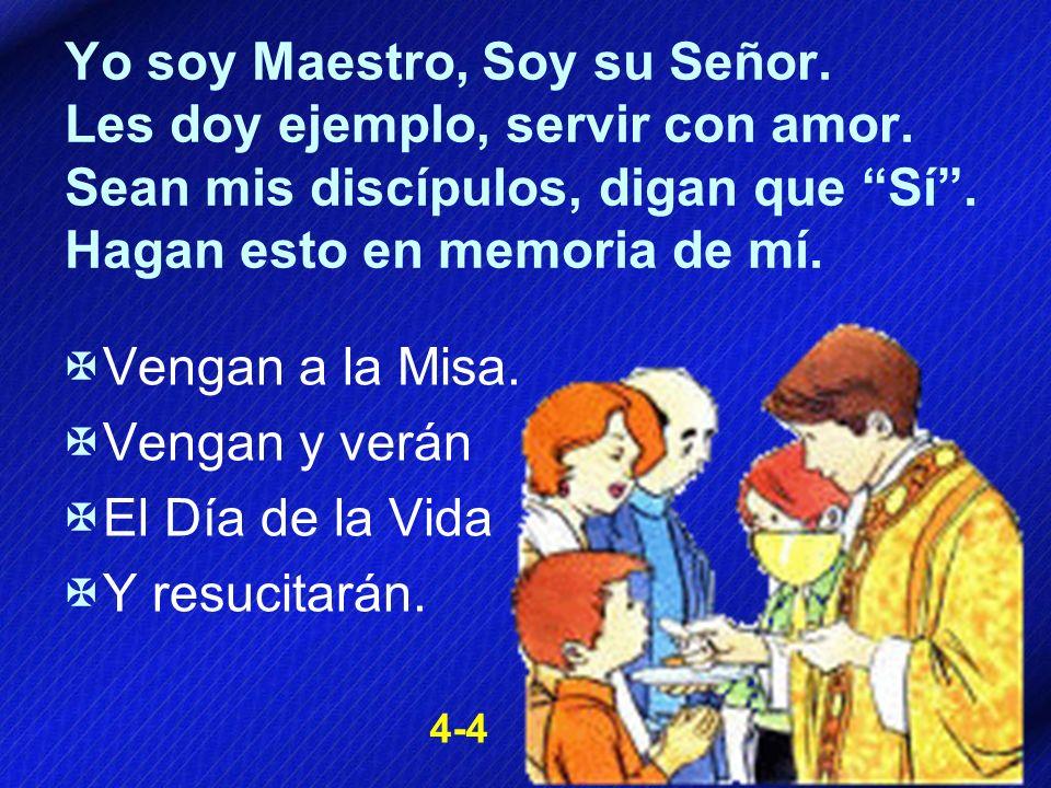 Yo soy Maestro, Soy su Señor. Les doy ejemplo, servir con amor. Sean mis discípulos, digan que Sí. Hagan esto en memoria de mí. Vengan a la Misa. Veng