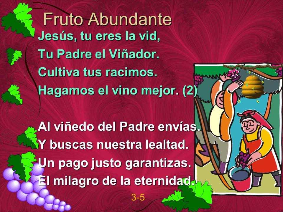 Fruto Abundante Jesús, tu eres la vid, Tu Padre el Viñador. Cultiva tus racimos. Hagamos el vino mejor. (2) Al viñedo del Padre envías. Y buscas nuest