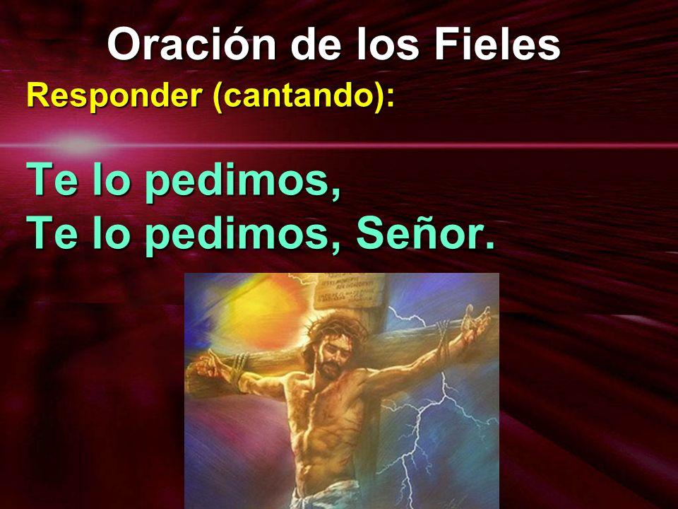 Oración de los Fieles Responder (cantando): Te lo pedimos, Te lo pedimos, Señor.