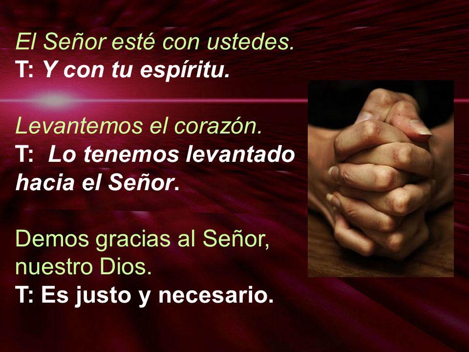 El Señor esté con ustedes. T: Y con tu espíritu. Levantemos el corazón. T: Lo tenemos levantado hacia el Señor. Demos gracias al Señor, nuestro Dios.