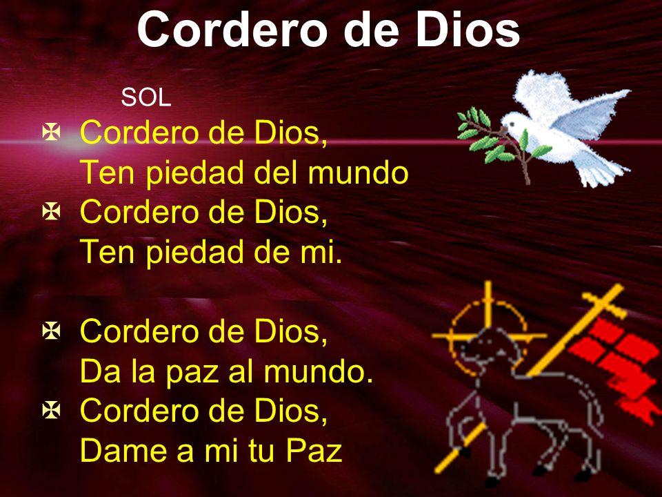 Cordero de Dios Cordero de Dios, Ten piedad del mundo Cordero de Dios, Ten piedad de mi. Cordero de Dios, Da la paz al mundo. Cordero de Dios, Dame a
