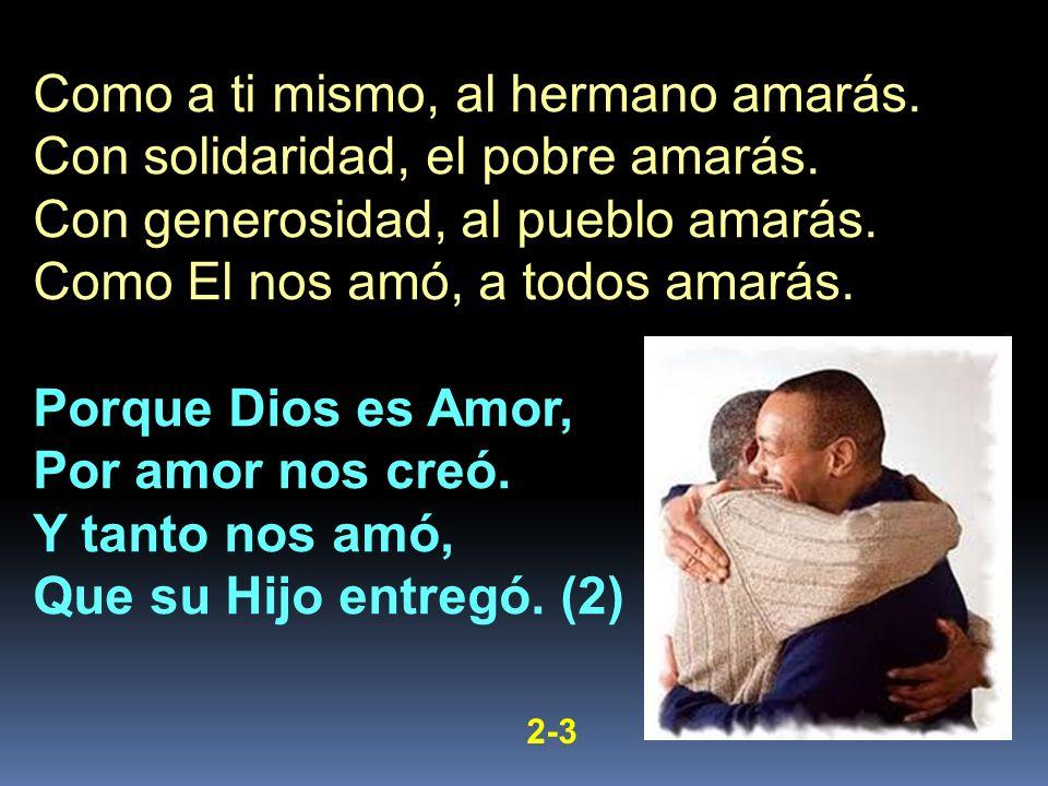 Como a ti mismo, al hermano amarás. Con solidaridad, el pobre amarás. Con generosidad, al pueblo amarás. Como El nos amó, a todos amarás. Porque Dios