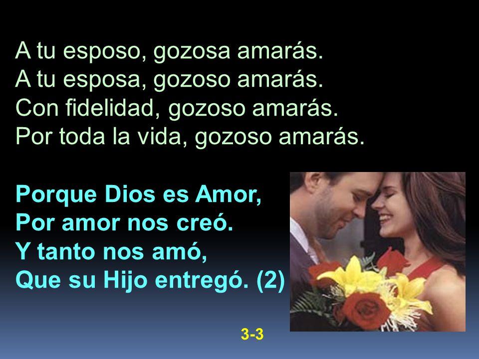 A tu esposo, gozosa amarás. A tu esposa, gozoso amarás. Con fidelidad, gozoso amarás. Por toda la vida, gozoso amarás. Porque Dios es Amor, Por amor n