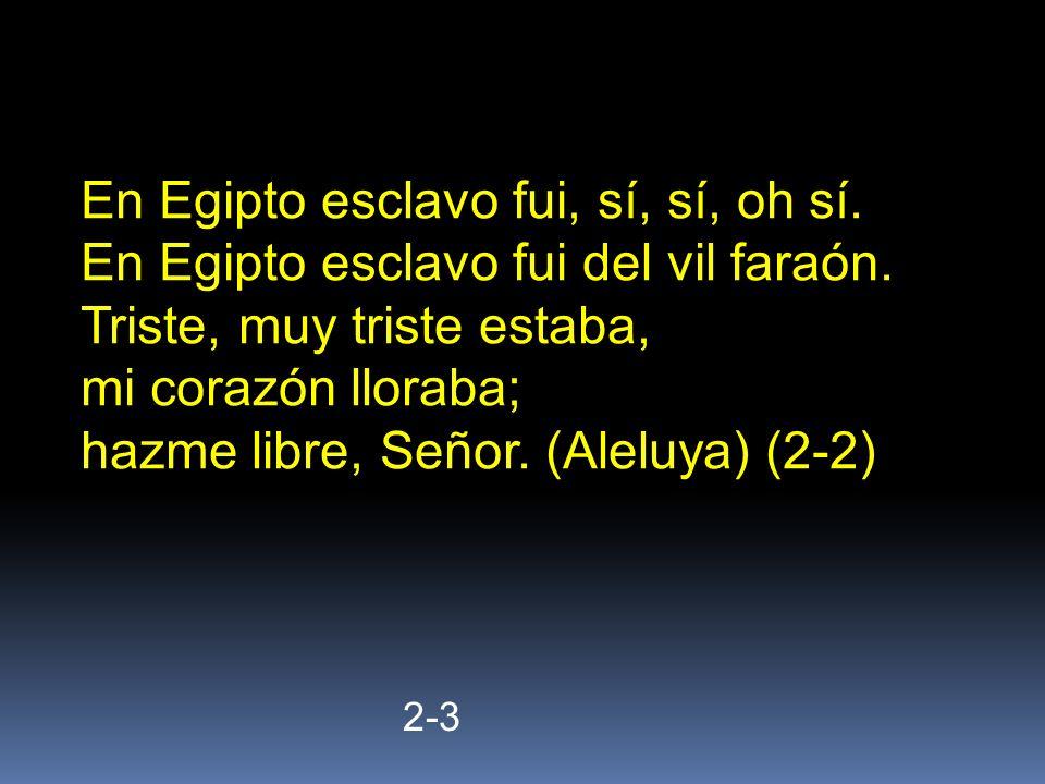 2-3 En Egipto esclavo fui, sí, sí, oh sí. En Egipto esclavo fui del vil faraón. Triste, muy triste estaba, mi corazón lloraba; hazme libre, Señor. (Al