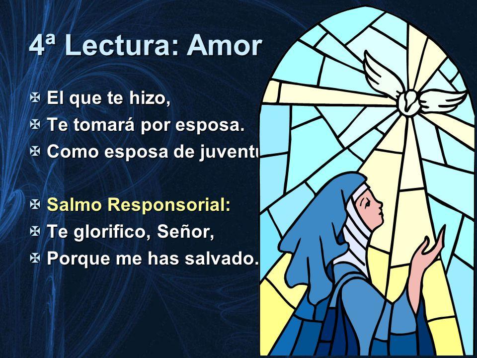 4ª Lectura: Amor El que te hizo, El que te hizo, Te tomará por esposa. Te tomará por esposa. Como esposa de juventud Como esposa de juventud Salmo Res