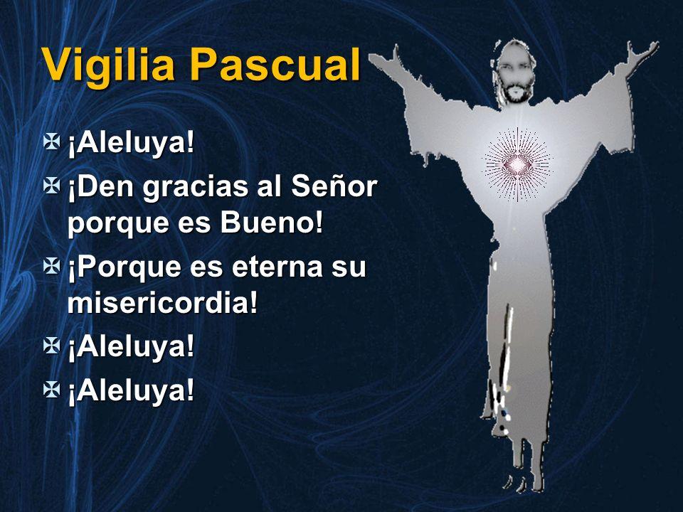 Vigilia Pascual ¡Aleluya! ¡Aleluya! ¡Den gracias al Señor porque es Bueno! ¡Den gracias al Señor porque es Bueno! ¡Porque es eterna su misericordia! ¡
