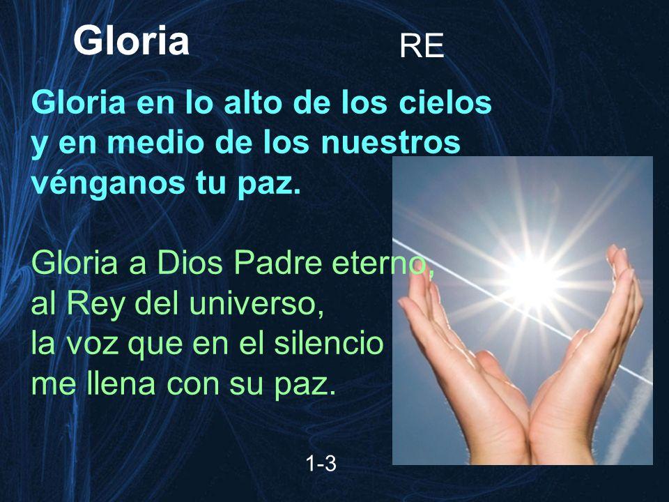 1-3 RE Gloria en lo alto de los cielos y en medio de los nuestros vénganos tu paz. Gloria a Dios Padre eterno, al Rey del universo, la voz que en el s