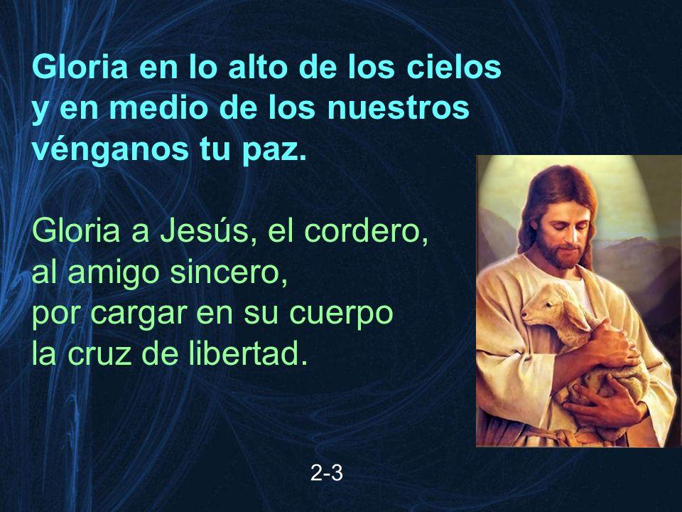 2-3 Gloria en lo alto de los cielos y en medio de los nuestros vénganos tu paz. Gloria a Jesús, el cordero, al amigo sincero, por cargar en su cuerpo