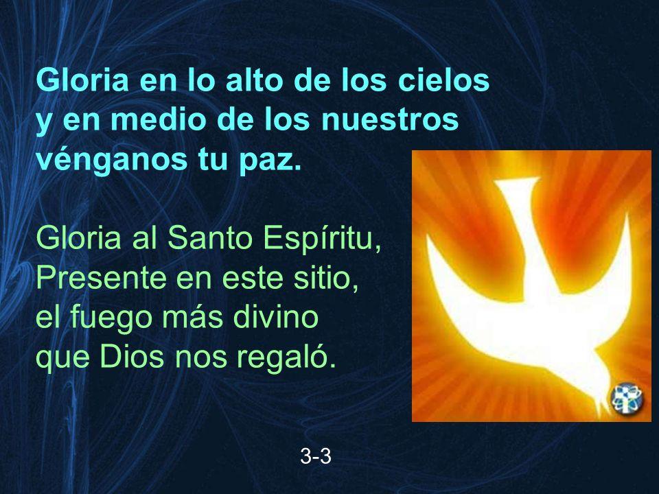 Gloria en lo alto de los cielos y en medio de los nuestros vénganos tu paz. Gloria al Santo Espíritu, Presente en este sitio, el fuego más divino que