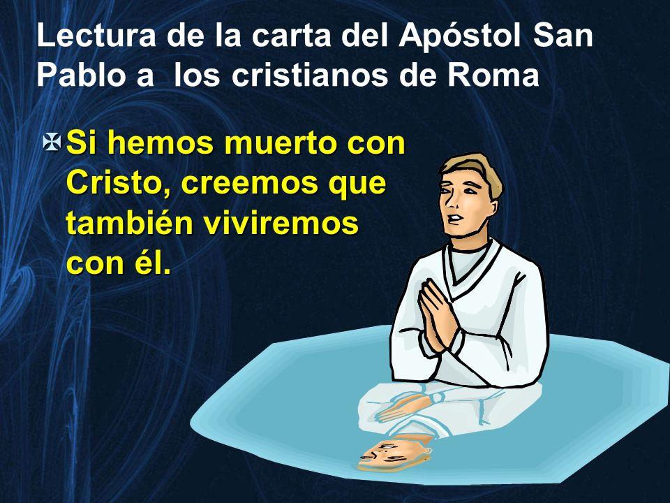 Lectura de la carta del Apóstol San Pablo a los cristianos de Roma Si hemos muerto con Cristo, creemos que también viviremos con él. Si hemos muerto c