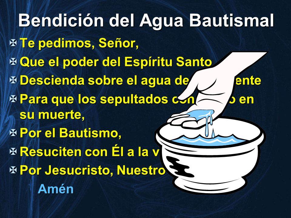 Bendición del Agua Bautismal Te pedimos, Señor, Te pedimos, Señor, Que el poder del Espíritu Santo Que el poder del Espíritu Santo Descienda sobre el