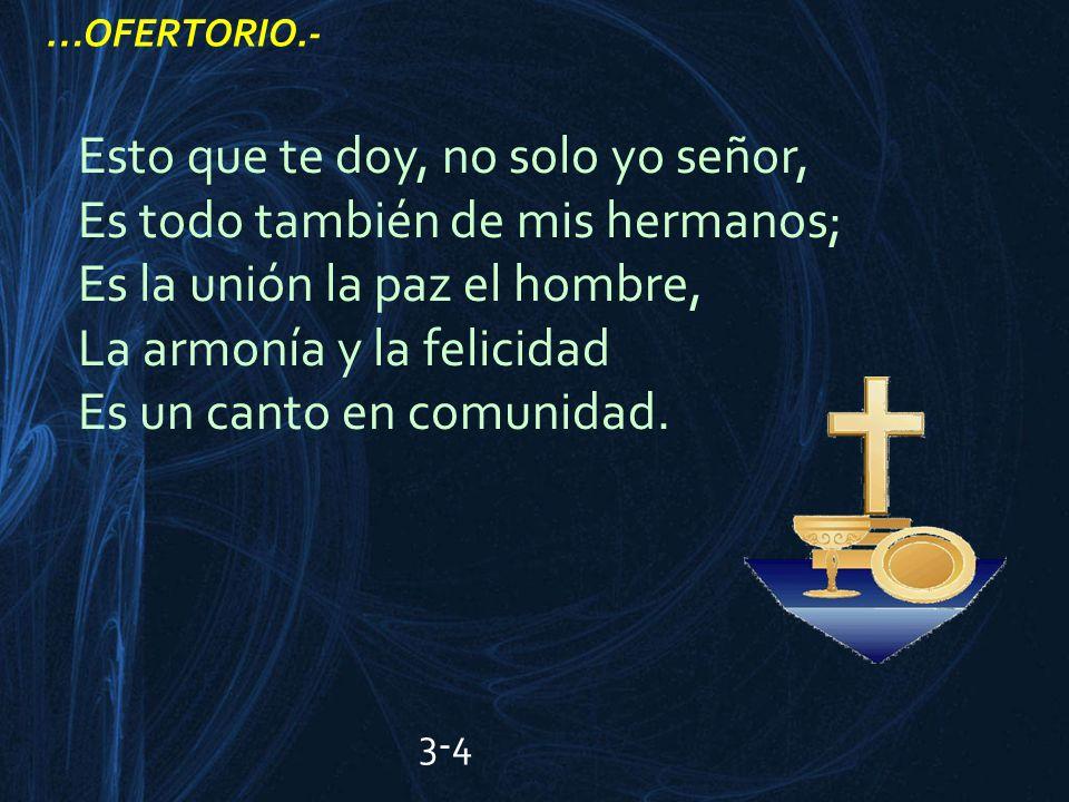 Esto que te doy, no solo yo señor, Es todo también de mis hermanos; Es la unión la paz el hombre, La armonía y la felicidad Es un canto en comunidad.