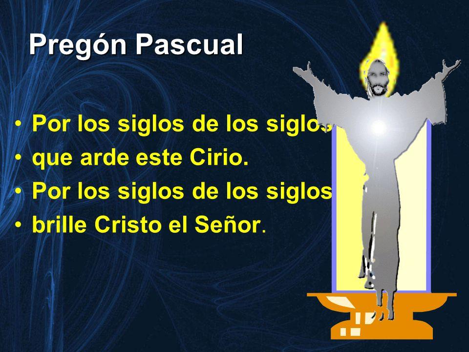 Pregón Pascual Por los siglos de los siglos, que arde este Cirio. Por los siglos de los siglos, brille Cristo el Señor.