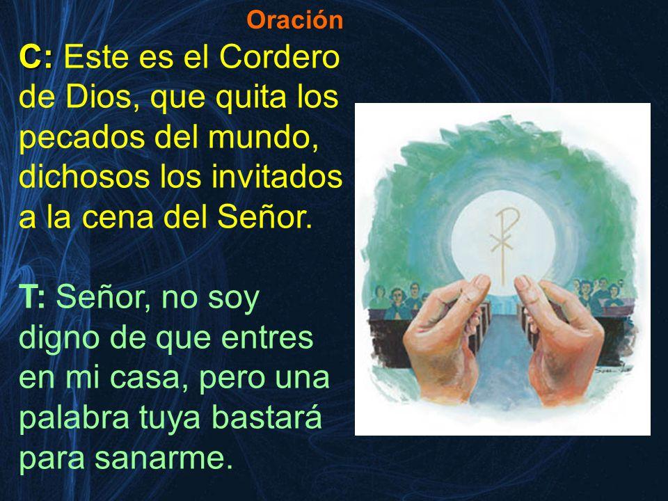 C: C: Este es el Cordero de Dios, que quita los pecados del mundo, dichosos los invitados a la cena del Señor. T: Señor, no soy digno de que entres en