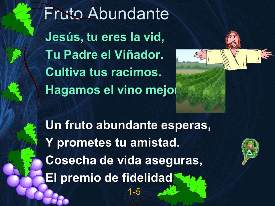 Fruto Abundante Jesús, tu eres la vid, Tu Padre el Viñador. Cultiva tus racimos. Hagamos el vino mejor. (2) Un fruto abundante esperas, Y prometes tu
