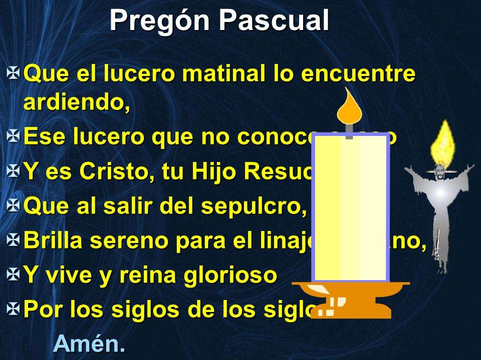 Pregón Pascual Que el lucero matinal lo encuentre ardiendo, Que el lucero matinal lo encuentre ardiendo, Ese lucero que no conoce ocaso Ese lucero que