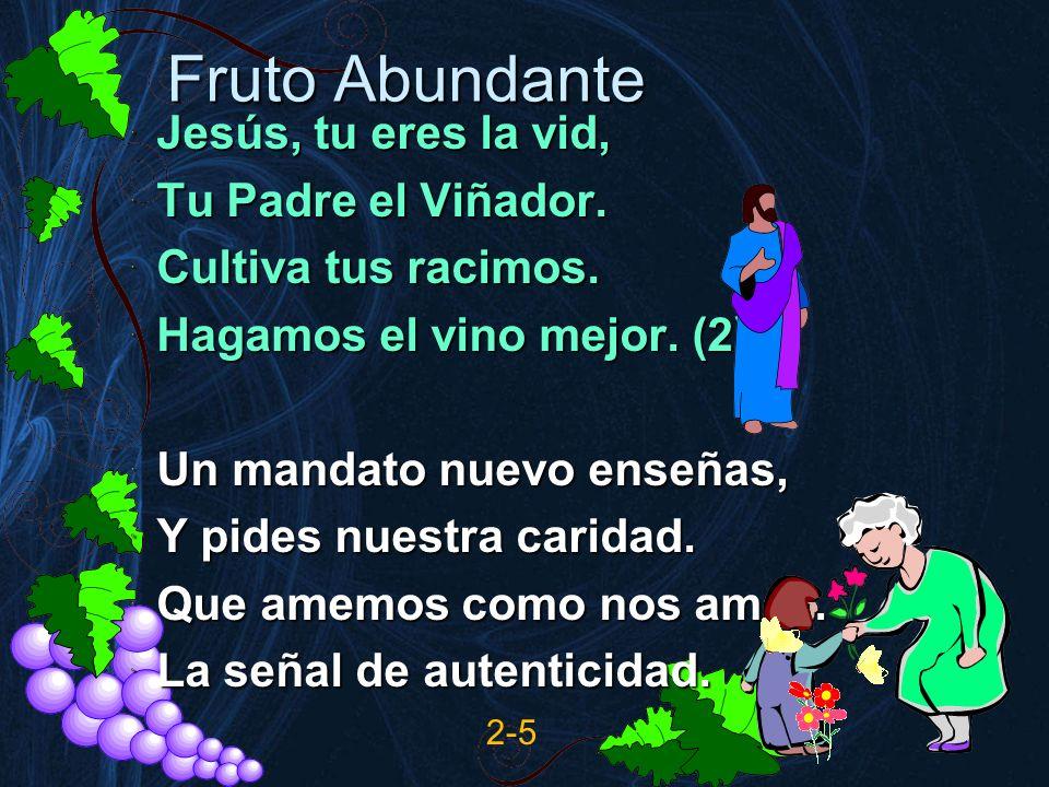 Fruto Abundante Jesús, tu eres la vid, Tu Padre el Viñador. Cultiva tus racimos. Hagamos el vino mejor. (2) Un mandato nuevo enseñas, Y pides nuestra