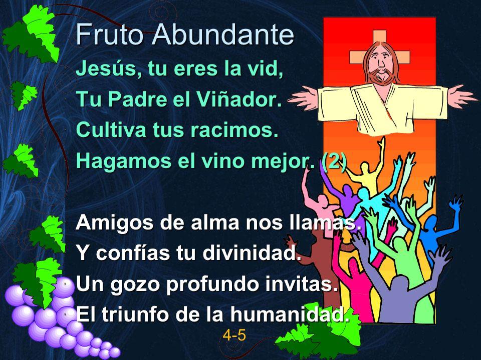 Fruto Abundante Jesús, tu eres la vid, Tu Padre el Viñador. Cultiva tus racimos. Hagamos el vino mejor. (2) Amigos de alma nos llamas. Y confías tu di