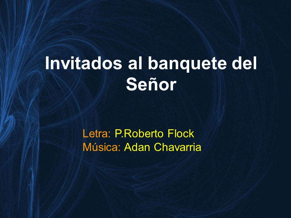 Invitados al banquete del Señor Letra: P.Roberto Flock Música: Adan Chavarria