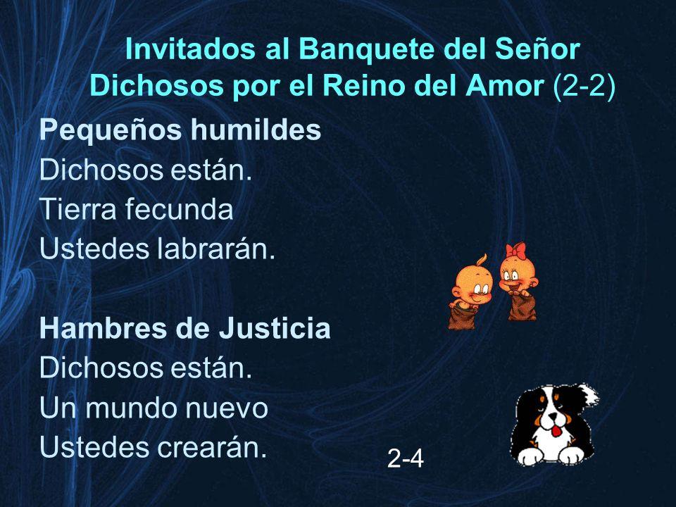Invitados al Banquete del Señor Dichosos por el Reino del Amor (2-2) Pequeños humildes Dichosos están. Tierra fecunda Ustedes labrarán. Hambres de Jus