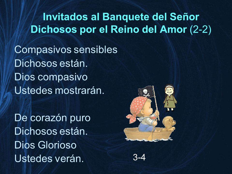 Invitados al Banquete del Señor Dichosos por el Reino del Amor (2-2) Compasivos sensibles Dichosos están. Dios compasivo Ustedes mostrarán. De corazón