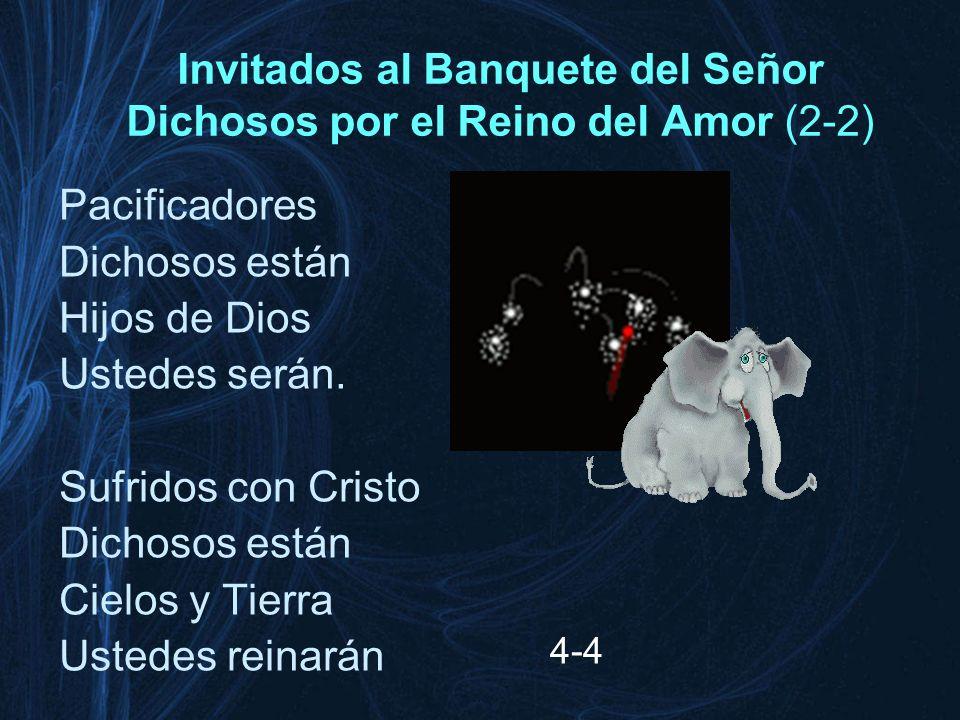 Invitados al Banquete del Señor Dichosos por el Reino del Amor (2-2) Pacificadores Dichosos están Hijos de Dios Ustedes serán. Sufridos con Cristo Dic