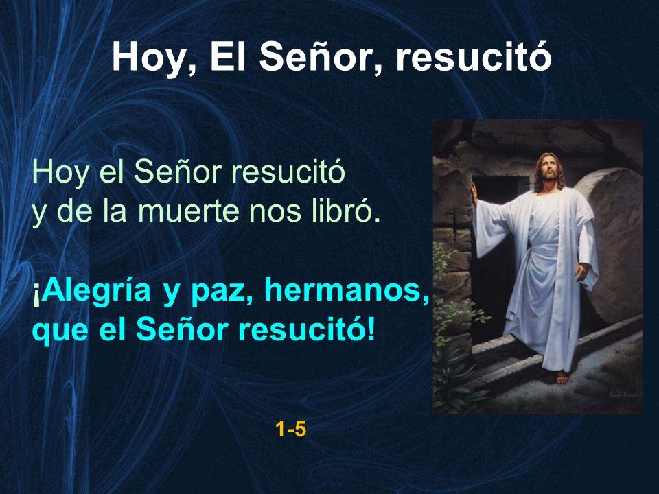Hoy el Señor resucitó y de la muerte nos libró. ¡Alegría y paz, hermanos, que el Señor resucitó! 1-5 Hoy, El Señor, resucitó