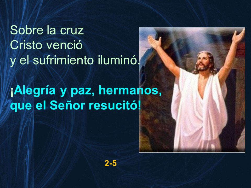 Sobre la cruz Cristo venció y el sufrimiento iluminó. ¡Alegría y paz, hermanos, que el Señor resucitó! 2-5