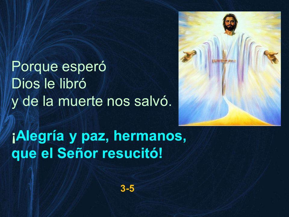 Porque esperó Dios le libró y de la muerte nos salvó. ¡Alegría y paz, hermanos, que el Señor resucitó! 3-5