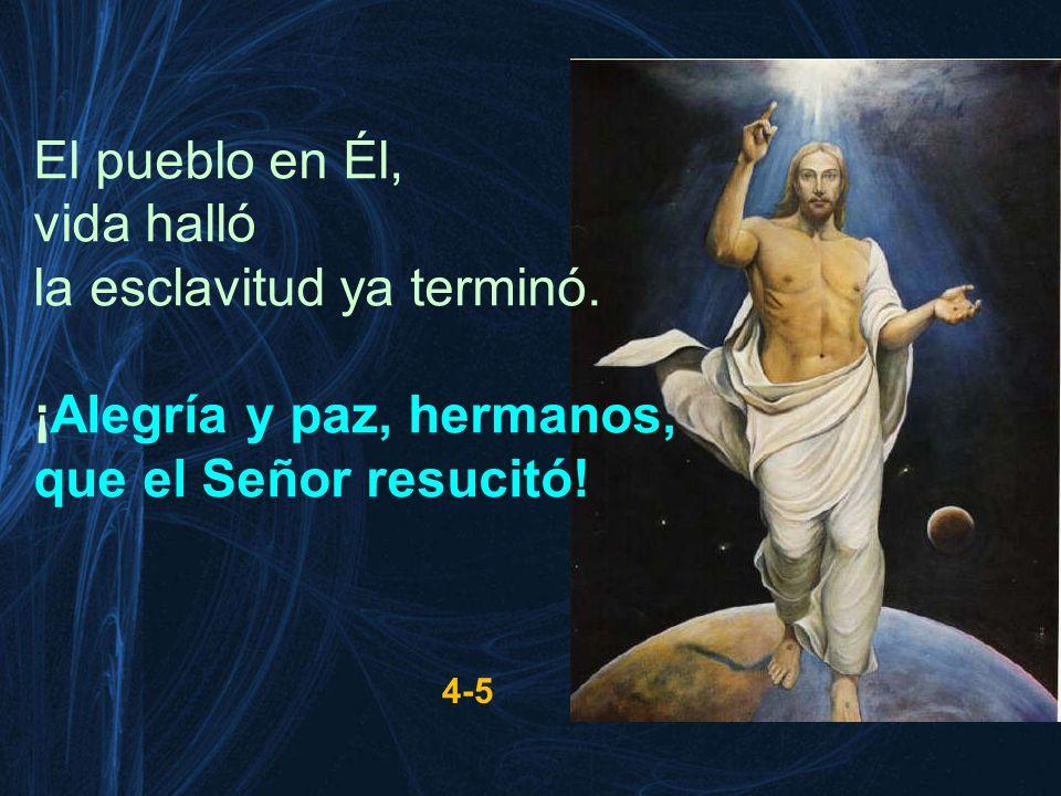 El pueblo en Él, vida halló la esclavitud ya terminó. ¡Alegría y paz, hermanos, que el Señor resucitó! 4-5