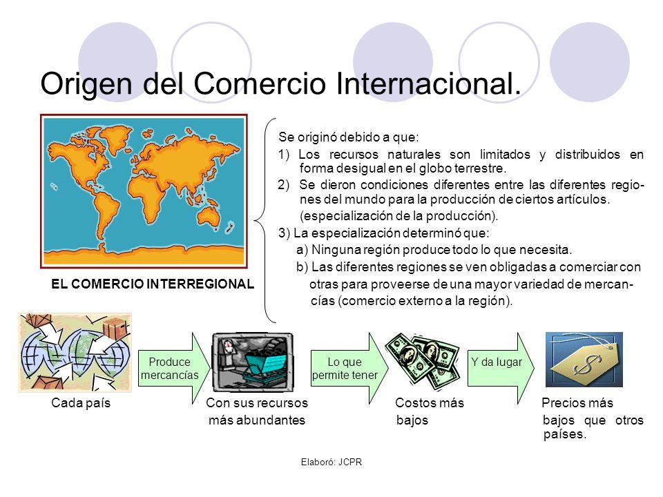 Elaboró: JCPR Origen del Comercio Internacional. Se originó debido a que: 1) Los recursos naturales son limitados y distribuidos en forma desigual en