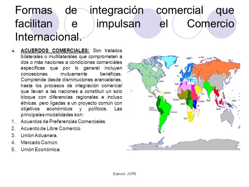 Formas de integración comercial que facilitan e impulsan el Comercio Internacional. ACUERDOS COMERCIALES: Son tratados bilaterales o multilaterales qu