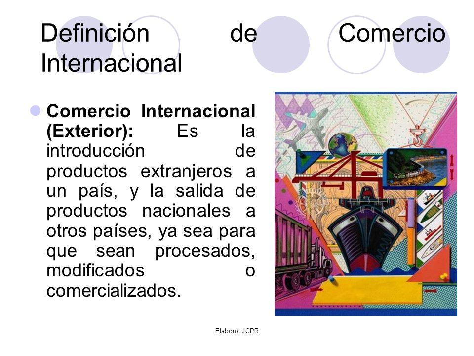 Elaboró: JCPR Definición de Comercio Internacional Comercio Internacional (Exterior): Es la introducción de productos extranjeros a un país, y la sali
