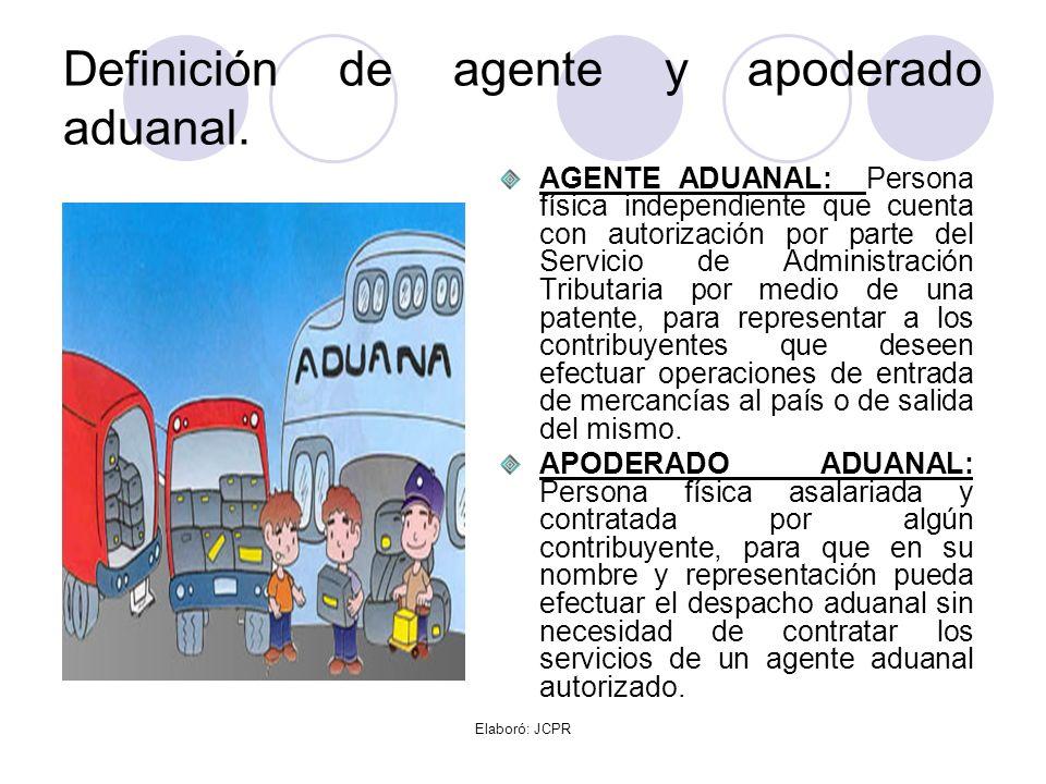 Elaboró: JCPR Definición de agente y apoderado aduanal. AGENTE ADUANAL: Persona física independiente que cuenta con autorización por parte del Servici