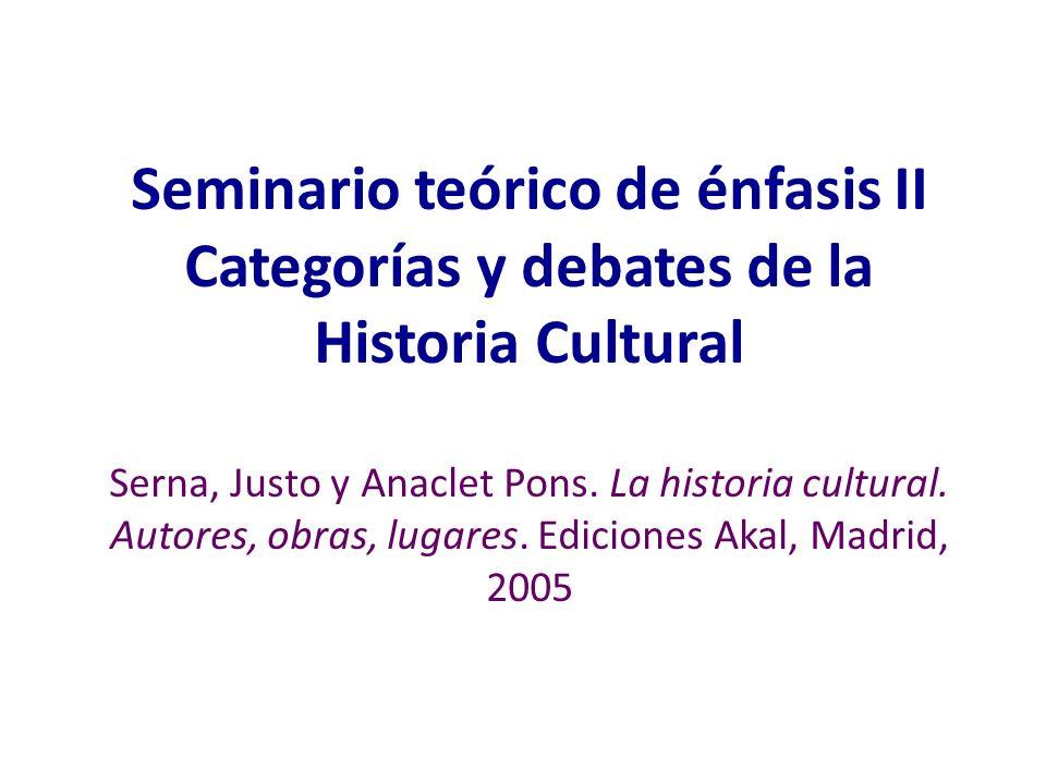Seminario teórico de énfasis II Categorías y debates de la Historia Cultural Serna, Justo y Anaclet Pons. La historia cultural. Autores, obras, lugare